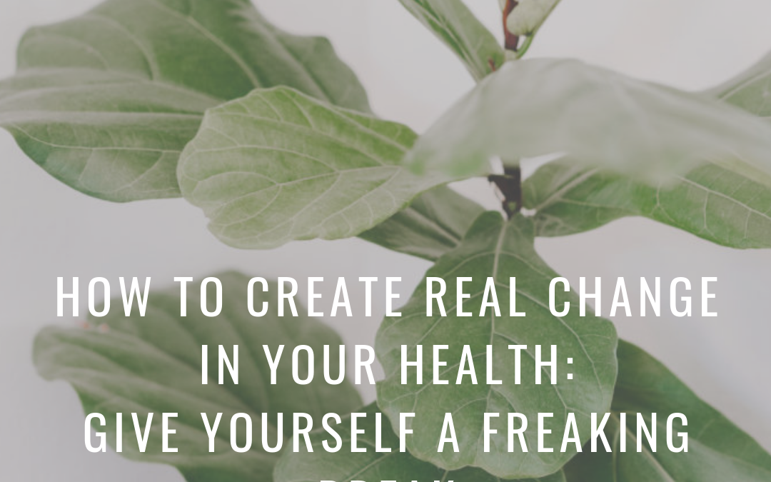 Episode 16 | How to Create REAL Change in Your Health-Give Yourself a Freaking Break
