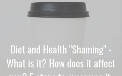 "Episode 18: Diet and Health ""Shaming"" What is it? How does it affect you? 5 steps to overcome it."